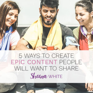 5 Ways to Create Epic Content People Will Want to Share
