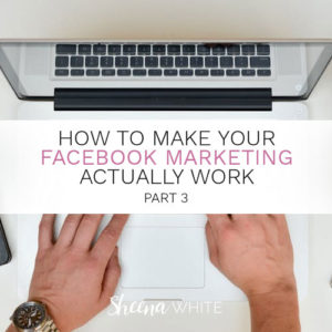 How to Make Your Facebook Marketing Actually Work Part 3
