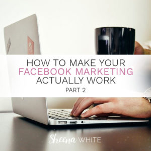How to Make Your Facebook Marketing Actually Work Part 2