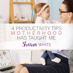 4 Productivity Tips Motherhood Has Taught Me